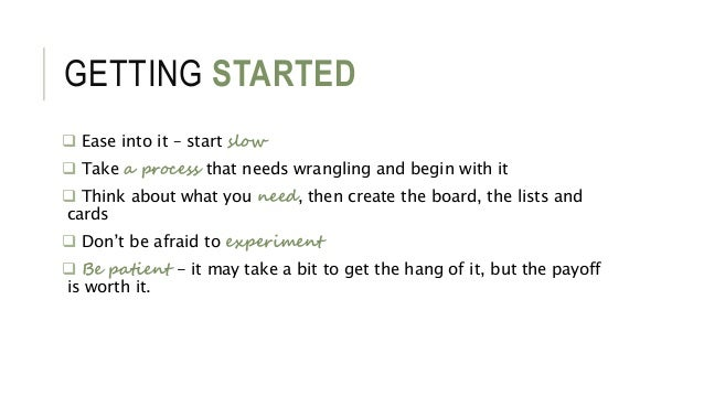 GETTING STARTED  Ease into it – start slow  Take a process that needs wrangling and begin with it  Think about what you...