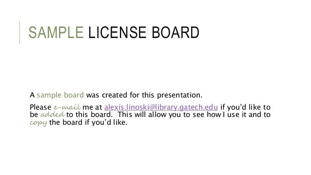 SAMPLE LICENSE BOARD A sample board was created for this presentation. Please e-mail me at alexis.linoski@library.gatech.e...