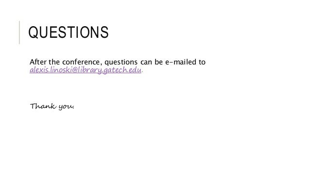 QUESTIONS After the conference, questions can be e-mailed to alexis.linoski@library.gatech.edu. Thank you.