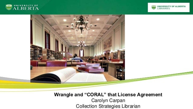 """Wrangle and """"CORAL"""" that License Agreement Carolyn Carpan Collection Strategies Librarian"""