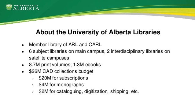 About the University of Alberta Libraries ● Member library of ARL and CARL ● 6 subject libraries on main campus, 2 interdi...