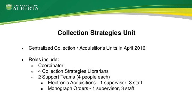 ● Centralized Collection / Acquisitions Units in April 2016 ● Roles include: ○ Coordinator ○ 4 Collection Strategies Libra...