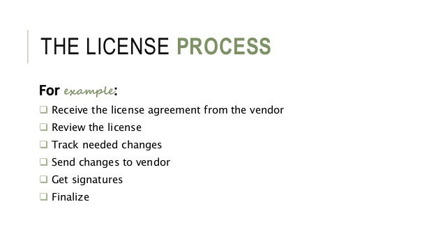 THE LICENSE PROCESS For example:  Receive the license agreement from the vendor  Review the license  Track needed chang...