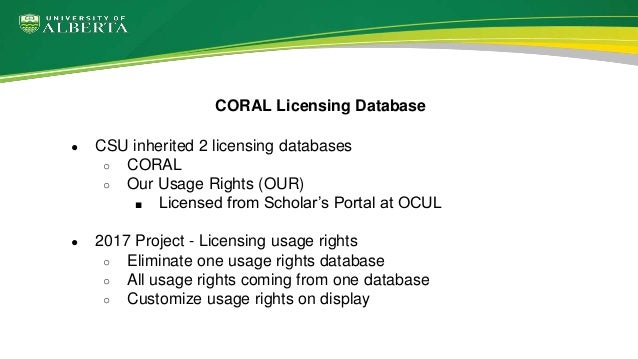 ● CSU inherited 2 licensing databases ○ CORAL ○ Our Usage Rights (OUR) ■ Licensed from Scholar's Portal at OCUL ● 2017 Pro...
