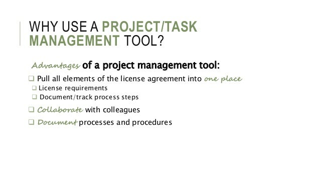 WHY USE A PROJECT/TASK MANAGEMENT TOOL? Advantages of a project management tool:  Pull all elements of the license agreem...