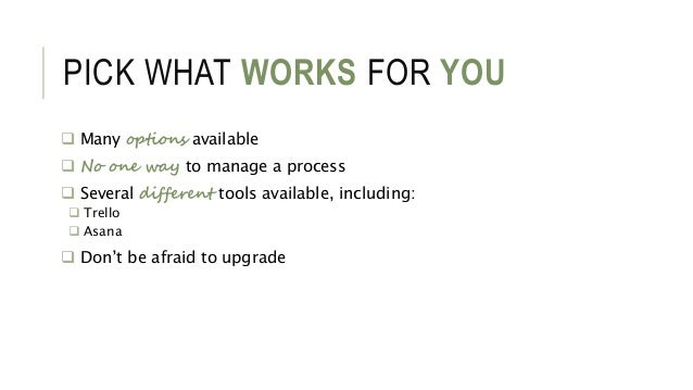 PICK WHAT WORKS FOR YOU  Many options available  No one way to manage a process  Several different tools available, inc...