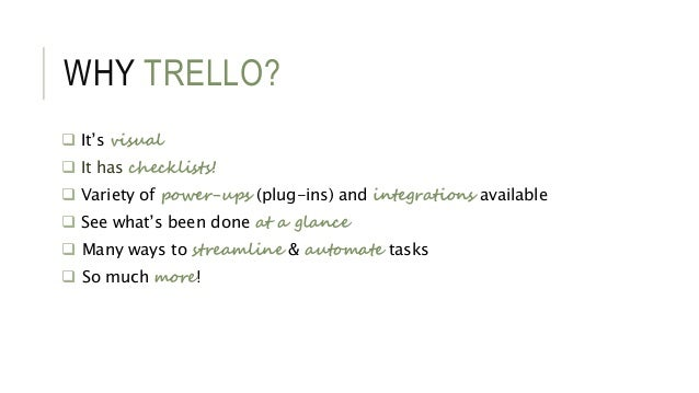 WHY TRELLO?  It's visual  It has checklists!  Variety of power-ups (plug-ins) and integrations available  See what's b...