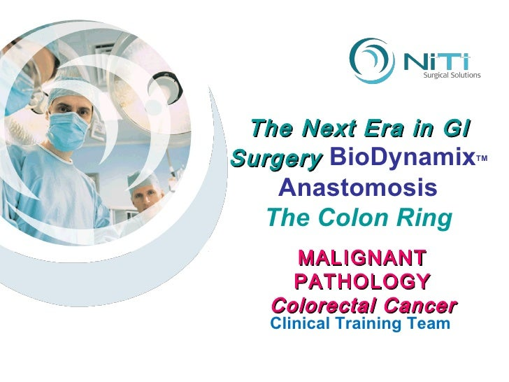 The Next Era in GI Surgery  BioDynamix TM Anastomosis The Colon Ring Clinical Training Team MALIGNANT PATHOLOGY Colorectal...