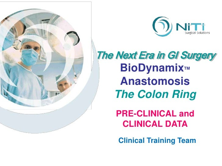 The Next Era in GI Surgery BioDynamixTM<br />Anastomosis<br />The Colon Ring<br />PRE-CLINICAL and CLINICAL DATA<br />Clin...