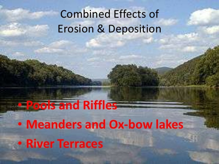 Combined Effects of      Erosion & Deposition• Pools and Riffles• Meanders and Ox-bow lakes• River Terraces