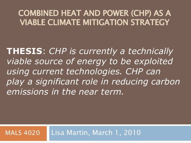 COMBINED HEAT AND POWER (CHP) AS A VIABLE CLIMATE MITIGATION STRATEGY Lisa Martin, March 1, 2010 THESIS: CHP is currently ...