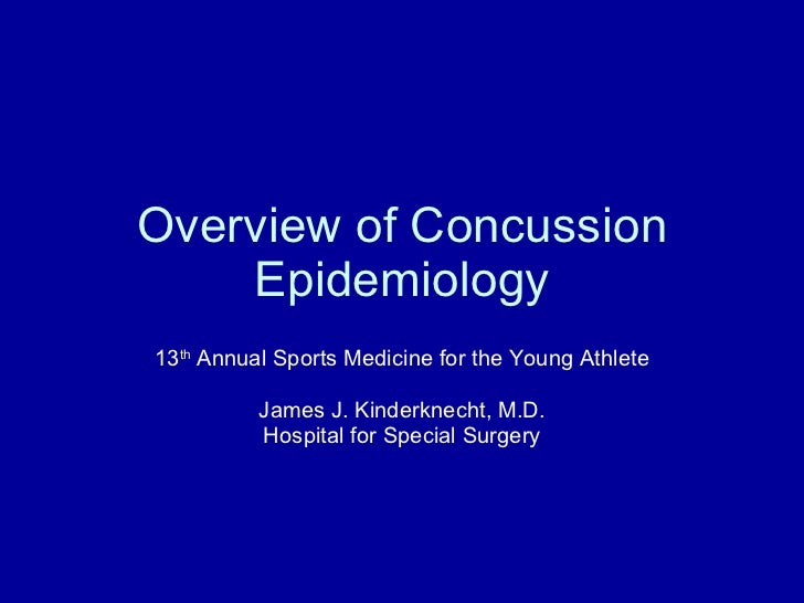 Overview of Concussion Epidemiology 13 th  Annual Sports Medicine for the Young Athlete James J. Kinderknecht, M.D. Hospit...