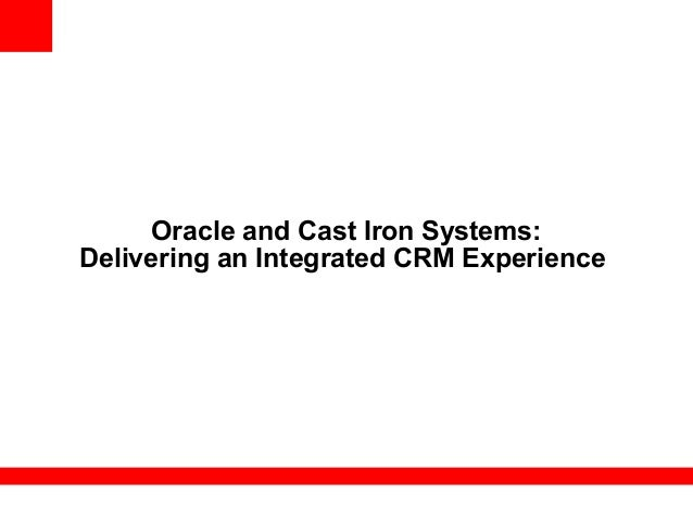 Oracle and Cast Iron Systems: Delivering an Integrated CRM Experience