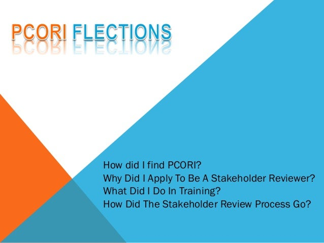 How did I find PCORI? Why Did I Apply To Be A Stakeholder Reviewer? What Did I Do In Training? How Did The Stakeholder Rev...