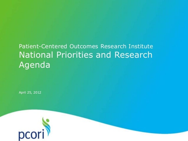 PATIENT-CENTERED OUTCOMES RESEARCH INSTITUTE April 25, 2012 Patient-Centered Outcomes Research Institute National Prioriti...