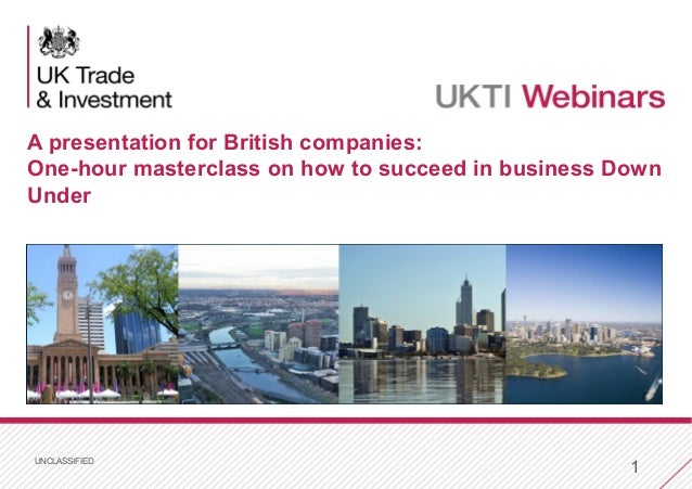 UNCLASSIFIED 1 A presentation for British companies: One-hour masterclass on how to succeed in business Down Under