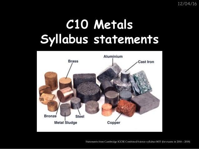 12/04/16 C10 MetalsC10 Metals Syllabus statementsSyllabus statements Statements from Cambridge IGCSE Combined Science syll...