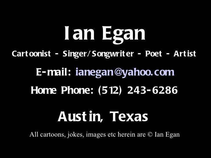 Title Ian Egan Cartoonist - Singer/Songwriter - Poet - Artist E-mail:  [email_address] Home Phone: (512) 243-6286 Austin, ...