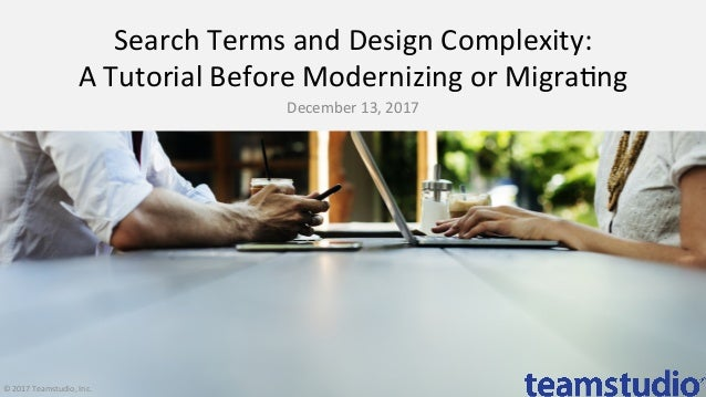 Search	Terms	and	Design	Complexity:	 A	Tutorial	Before	Modernizing	or	Migra>ng	 December	13,	2017	 ©	2017	Teamstudio,	Inc.