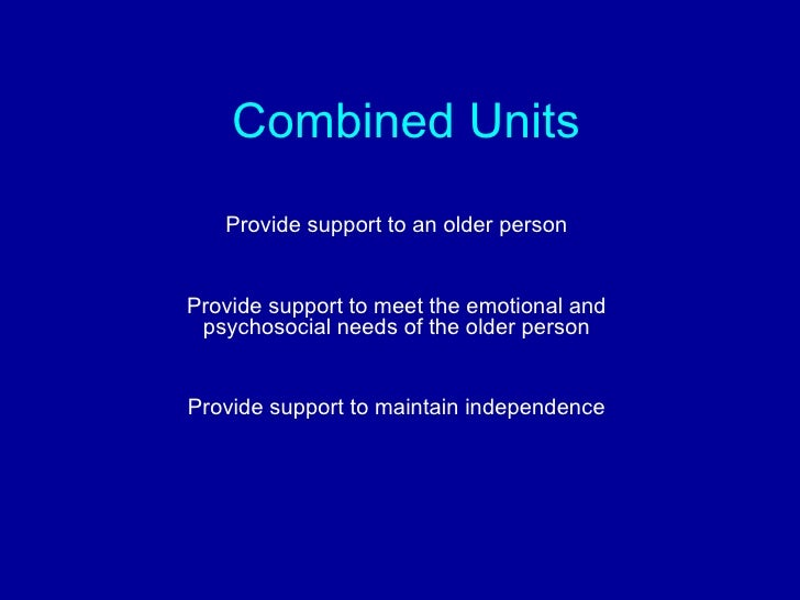 Combined Units Provide support to an older person Provide support to meet the emotional and psychosocial needs of the olde...