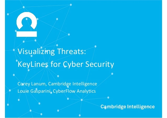 Visualizing*Threats:* KeyLines*for*Cyber*Security* Corey*Lanum,*Cambridge*Intelligence* Louie*Gasparini,*CyberFlow*AnalyCc...