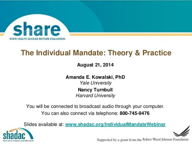 The Individual Mandate: Theory & Practice Supported by a grant from the August 21, 2014 Amanda E. Kowalski, PhD Yale Unive...