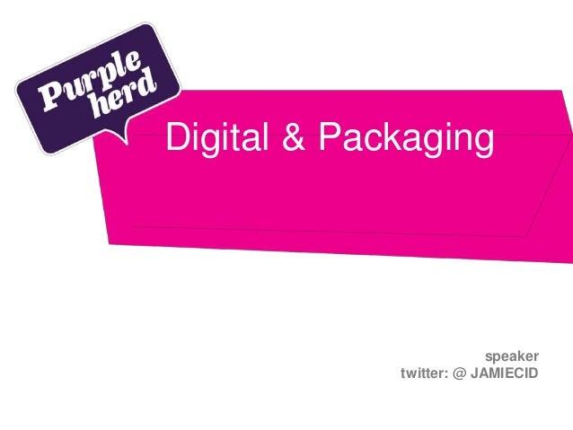speaker twitter: @ JAMIECID Digital & Packaging