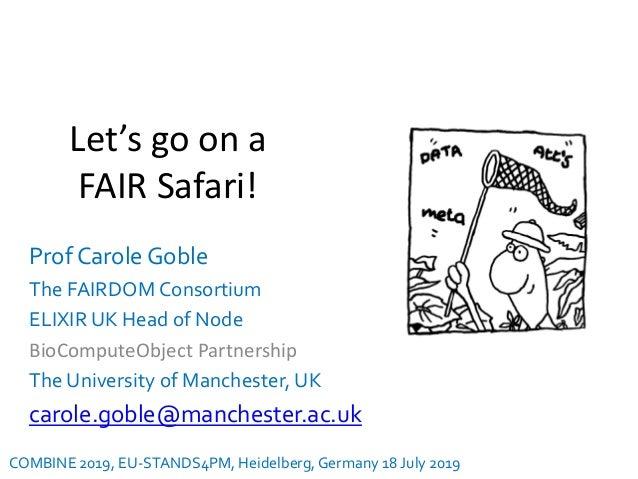 Let's go on a FAIR Safari! Prof Carole Goble The FAIRDOM Consortium ELIXIR UK Head of Node BioComputeObject Partnership Th...
