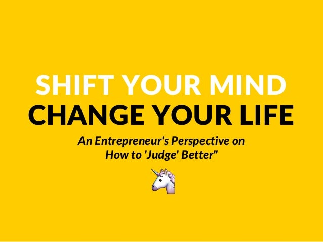 SHIFT YOUR MIND CHANGE YOUR LIFE An Entrepreneur's Perspective on How to 'Judge' Better""