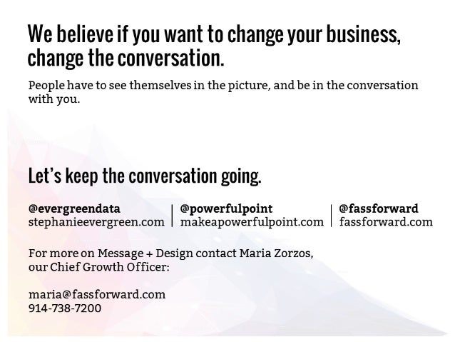 We believe if you want to change your business,  change the conversation.   People have to see themselves in the picture, ...