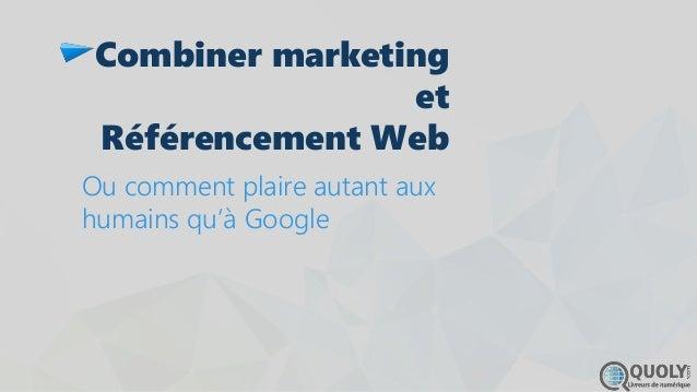 Combiner marketing et Référencement Web Ou comment plaire autant aux humains qu'à Google