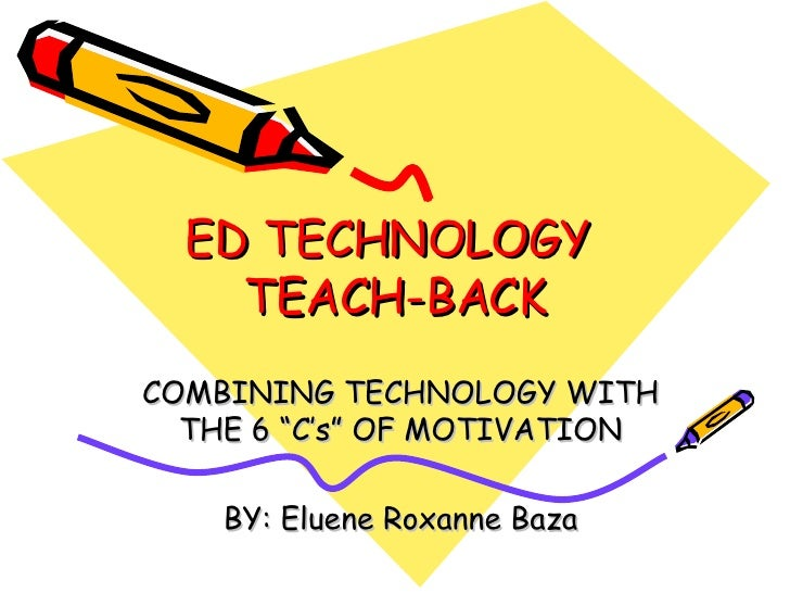 """ED TECHNOLOGY  TEACH-BACK COMBINING TECHNOLOGY WITH THE 6 """"C's"""" OF MOTIVATION BY: Eluene Roxanne Baza"""
