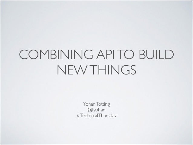 COMBINING API TO BUILD NEW THINGS Yohan Totting	  @tyohan	  #TechnicalThursday