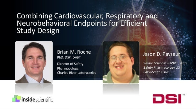 Combining Cardiovascular, Respiratory and Neurobehavioral Endpoints for Efficient Study Design Brian M. Roche PhD, DSP, DA...