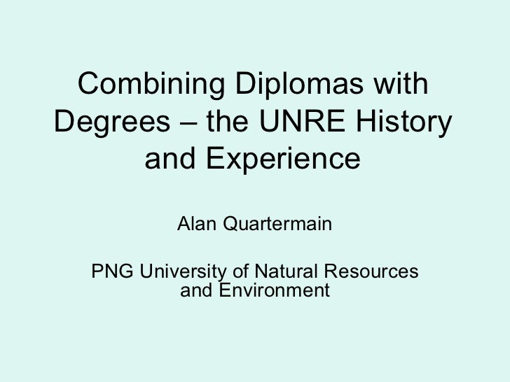 Combining Diplomas with Degrees – the UNRE History and Experience Alan Quartermain PNG University of Natural Resources and...