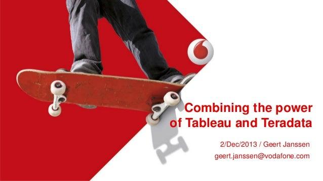Combining the power of Tableau and Teradata 2/Dec/2013 / Geert Janssen geert.janssen@vodafone.com