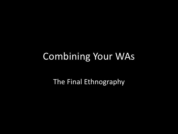 Combining Your WAs<br />The Final Ethnography<br />