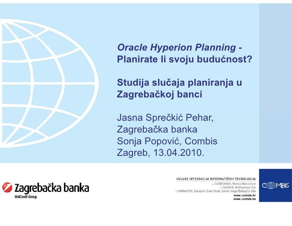Oracle Hyperion Planning - Planirate li svoju budućnost?  Studija slučaja planiranja u Zagrebačkoj banci  Jasna Sprečkić P...
