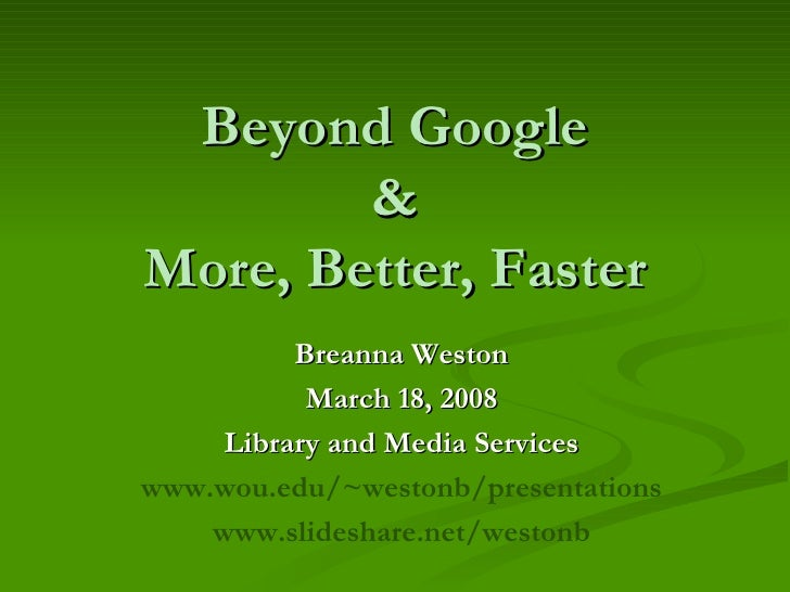 Beyond Google & More, Better, Faster Breanna Weston March 18, 2008 Library and Media Services www.wou.edu/~westonb/present...
