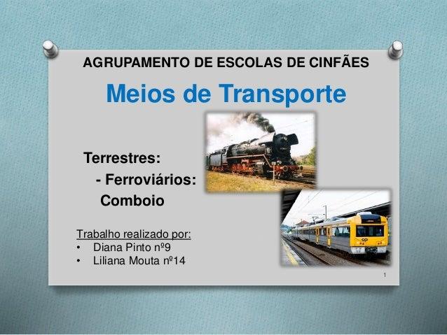 Meios de Transporte  Terrestres:  - Ferroviários:  Comboio  1  AGRUPAMENTO DE ESCOLAS DE CINFÃES  Trabalho realizado por: ...