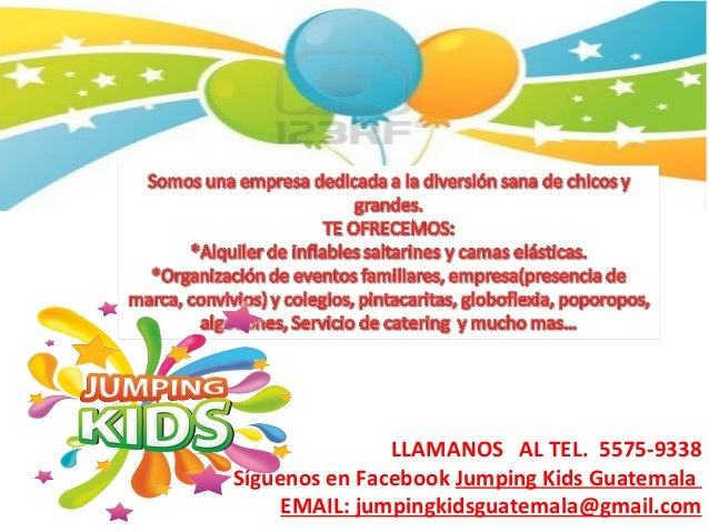 LLAMANOS AL TEL. 5575-9338 Síguenos en Facebook Jumping Kids Guatemala EMAIL: jumpingkidsguatemala@gmail.com