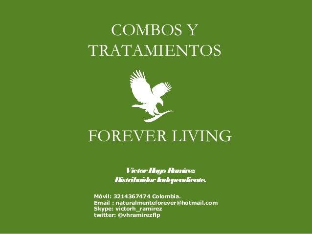 FOREVER LIVING COMBOS Y TRATAMIENTOS VíctorHugo Ramírez DistribuidorIndependiente. Móvil: 3214367474 Colombia. Email : nat...