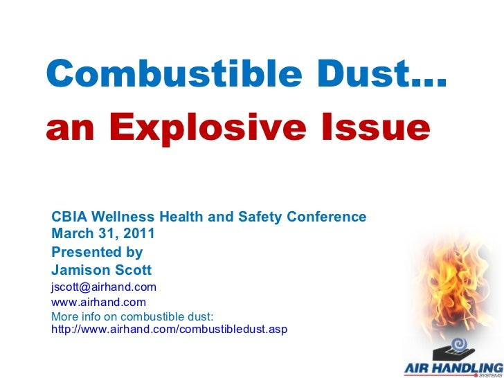 Combustible Dust… an Explosive Issue CBIA Wellness Health and Safety Conference March 31, 2011 Presented by Jamison Scott ...