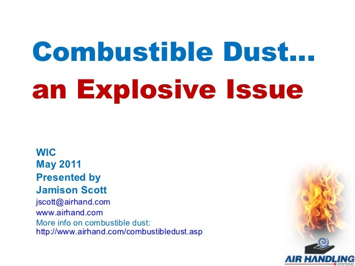 Combustible Dust… an Explosive Issue WIC May 2011 Presented by Jamison Scott [email_address] www.airhand.com More info on ...