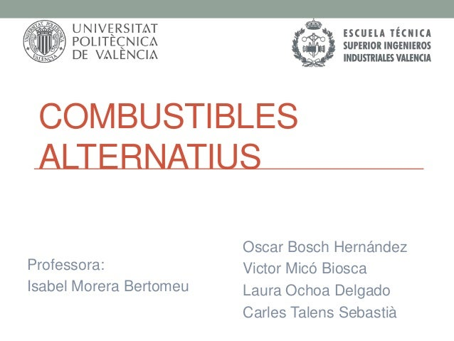 COMBUSTIBLES ALTERNATIUS Professora: Isabel Morera Bertomeu  Oscar Bosch Hernández Victor Micó Biosca Laura Ochoa Delgado ...