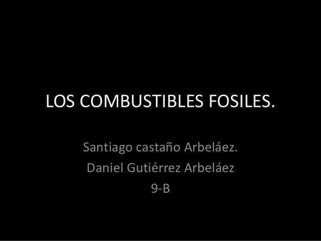 LOS COMBUSTIBLES FOSILES.  Santiago castaño Arbeláez.  Daniel Gutiérrez Arbeláez  9-B