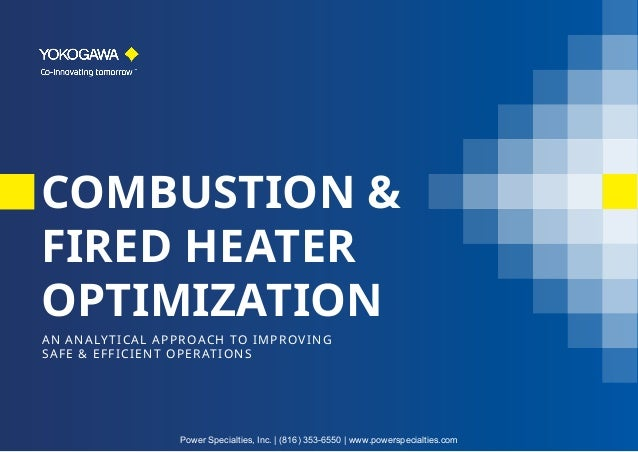 COMBUSTION & FIRED HEATER OPTIMIZATION AN ANALYTICAL APPROACH TO IMPROVING SAFE & EFFICIENT OPERATIONS Power Specialties, ...