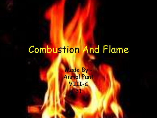 Combustion And Flame Made By:- Anmol Pant VIII-C 31