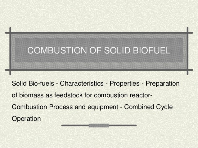 COMBUSTION OF SOLID BIOFUEL  Solid Bio-fuels - Characteristics - Properties - Preparation  of biomass as feedstock for com...