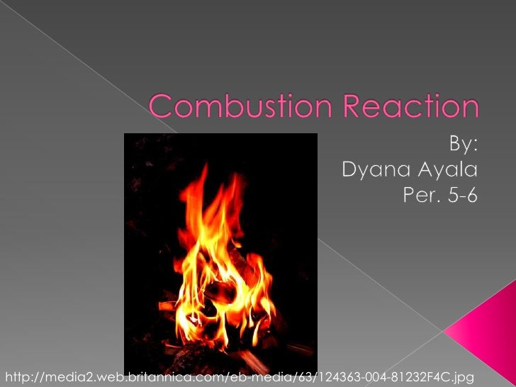 Combustion Reaction<br />By: <br />Dyana Ayala<br />Per. 5-6<br />http://media2.web.britannica.com/eb-media/63/124363-004-...